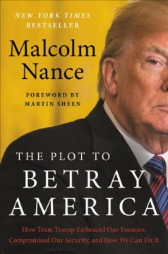 The plot to betray America : how team Trump embraced our enemies, compromised our security, and how we can fix it / Malcolm Nance.