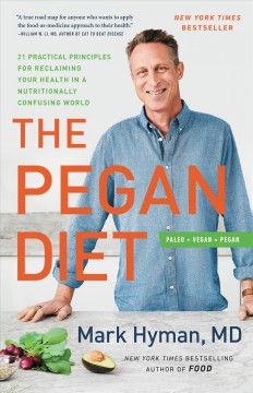 The pegan diet : 21 practical principles for reclaiming your health in a nutritionally confusing world / Mark Hyman, MD. - Mark Hyman, MD.