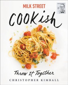 Milk Street cookish : throw it together / Christopher Kimball ; with writing and editing by J.M. Hirsch and Michelle Locke ; recipes by Matthew Card, Diane Unger and the cooks at Milk Street ; art direction by Jennifer Baldino Cox and Brianna Coleman ; photography by Connie Miller ; food styling by Christine Tobin. - Christopher Kimball ; with writing and editing by J.M. Hirsch and Michelle Locke ; recipes by Matthew Card, Diane Unger and the cooks at Milk Street ; art direction by Jennifer Baldino Cox and Brianna Coleman ; photography by Connie Miller ; food styling by Christine Tobin.