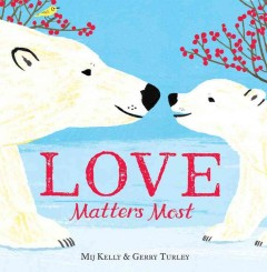 Love matters most /  written by Mij Kelly ; illustrated by Gerry Turley. - written by Mij Kelly ; illustrated by Gerry Turley.