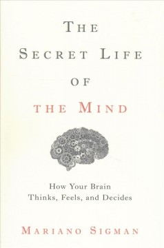 The secret life of the mind : how your brain thinks, feels, and decides / Mariano Sigman. - Mariano Sigman.