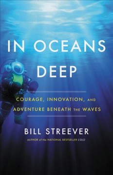 In oceans deep : courage, innovation, and adventure beneath the waves / Bill Streever. - Bill Streever.