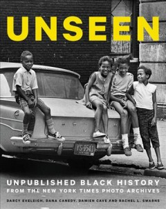 Unseen : unpublished black history from the New York Times Photo Archives / Darcy Eveleigh, Dana Canedy, Damien Cave and Rachel L. Swarns. - Darcy Eveleigh, Dana Canedy, Damien Cave and Rachel L. Swarns.