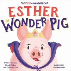 The adventures of Esther the wonder pig /  by Steve Jenkins, Derek Walter, and Caprice Crane ; illustrated by Cori Doerrfeld.