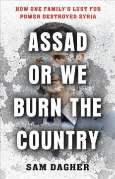 Assad or we burn the country : how one family's lust for power destroyed Syria / Sam Dagher. - Sam Dagher.
