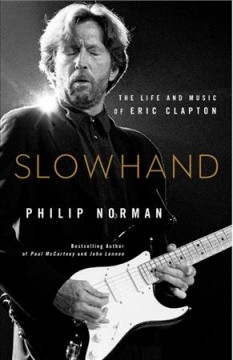 Slowhand : the life and music of Eric Clapton / Philip Norman.