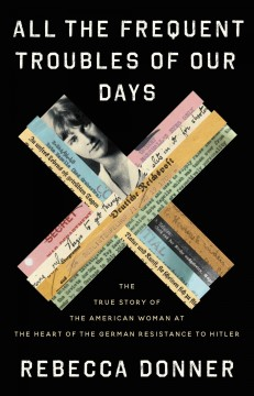 All the frequent troubles of our days : the true story of the American woman at the heart of the German resistance to Hitler / Rebecca Donner. - Rebecca Donner.