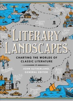 Literary landscapes : charting the worlds of classic literature / general editor, John Sutherland.