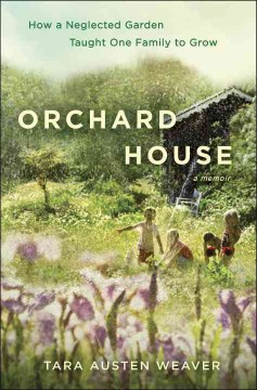 Orchard House : how a neglected garden taught one family to grow / Tara Austen Weaver.