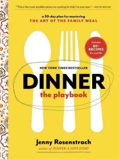Dinner : the playbook : a 30-day plan for mastering the art of the family meal / Jenny Rosenstrach.