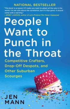 People I want to punch in the throat : competitive crafters, drop-off despots, and other suburban scourges / Jen Mann. - Jen Mann.