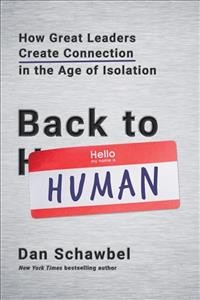 Back to human : how great leaders create connection in the age of isolation / Dan Schawbel. - Dan Schawbel.