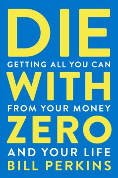 Die with zero : getting all you can from your money and your life / Bill Perkins.