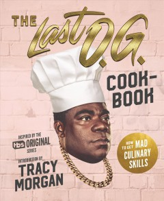 The Last O.G. cookbook : how to get mad culinary skills / based on the TBS original series ; introduction by Tracy Morgan ; recipes written with Nicole A. Taylor ; food photographs by Noah Fecks. - based on the TBS original series ; introduction by Tracy Morgan ; recipes written with Nicole A. Taylor ; food photographs by Noah Fecks.