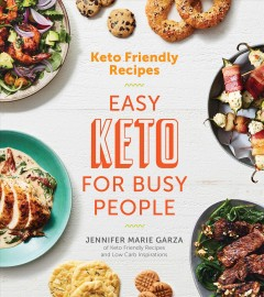 Keto friendly recipes : easy keto for busy people / Jennifer Marie Garza ; photography by Ghazalle Badiozamani.