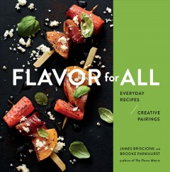 Flavor for all : everyday recipes and creative pairings / James Briscione and Brooke Parkhurst ; photography by Andrew Purcell. - James Briscione and Brooke Parkhurst ; photography by Andrew Purcell.