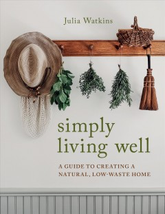 Simply living well : a guide to creating a natural, low-waste home / Julia Watkins.