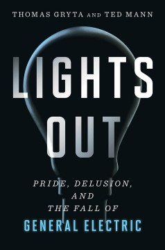 Lights out : pride, delusion, and the fall of General Electric / Thomas Gryta and Ted Mann. - Thomas Gryta and Ted Mann.
