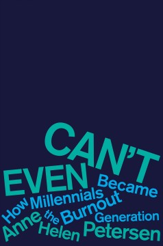 Can't even : how millennials became the burnout generation / Anne Helen Petersen. - Anne Helen Petersen.