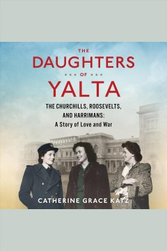 The daughters of Yalta : the Churchills, Roosevelts, and Harrimans : a story of love and war / Catherine Grace Katz. - Catherine Grace Katz.