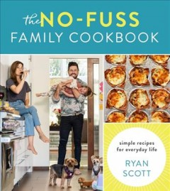 The no-fuss family cookbook : simple recipes for everyday life / Ryan Scott ; photography by Chris Andre. - Ryan Scott ; photography by Chris Andre.