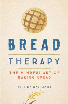 Bread therapy : the mindful art of baking bread / Pauline Beaumont. - Pauline Beaumont.