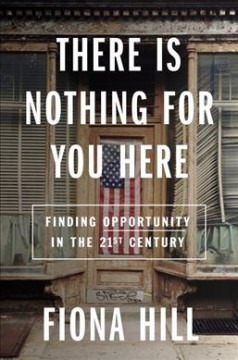 There is nothing for you here : finding opportunity in the 21st century / Fiona Hill. - Fiona Hill.