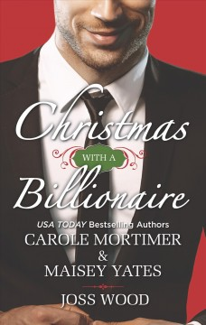 Christmas with a billionaire /  Carole Mortimer, & Maisey Yates, Joss Wood.