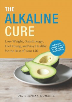 The Alkaline Cure : lose weight, gain energy, feel young, / Dr. Stephen Domenig, Medical Direcotr, the original F.X. Mayr & More Health Center.