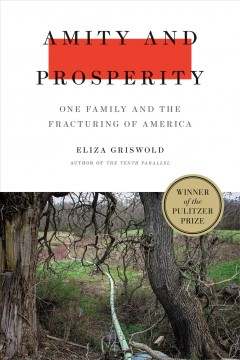 Amity and Prosperity : one family and the fracturing of America / Eliza Griswold. - Eliza Griswold.
