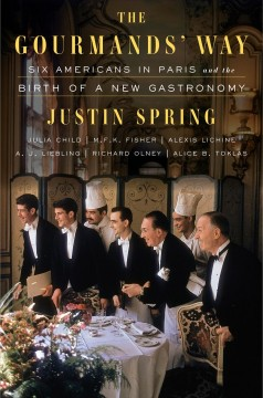 The gourmands' way : six Americans in Paris and the birth of a new gastronomy / Justin Spring.