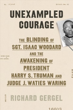 Unexampled courage : the blinding of Sgt. Isaac Woodard and the awakening of President Harry S. Truman and Judge J. Waties Waring / Richard Gergel.
