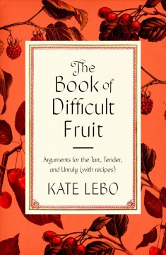 The book of difficult fruit : arguments for the tart, tender, and unruly (with recipes) / Kate Lebo. - Kate Lebo.