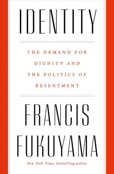 Identity : the demand for dignity and the politics of resentment / Francis Fukuyama.