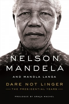 Dare not linger : the presidential years / Nelson Mandela and Mandla Langa ; with a prologue by Graça Machel. - Nelson Mandela and Mandla Langa ; with a prologue by Graça Machel.