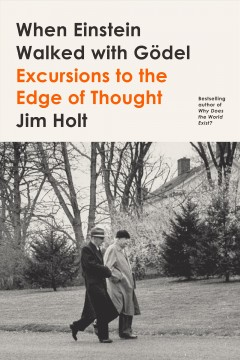 When Einstein walked with Gödel : excursions to the edge of thought / Jim Holt.