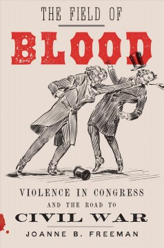 The field of blood : violence in Congress and the road to civil war / Joanne B. Freeman.