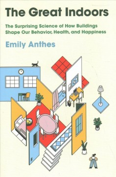 The great indoors : the surprising science of how buildings shape our behavior, health, and happiness / Emily Anthes.
