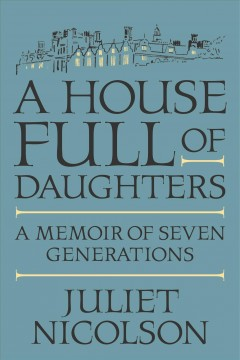 A house full of daughters : a memoir of seven generations / Juliet Nicolson.