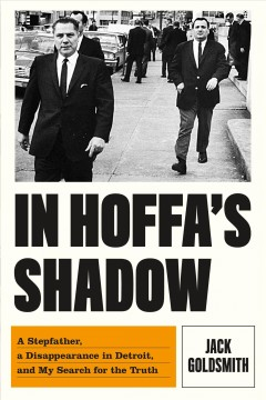 In Hoffa's shadow : a stepfather, a disappearance in Detroit, and my search for the truth / Jack Goldsmith. - Jack Goldsmith.