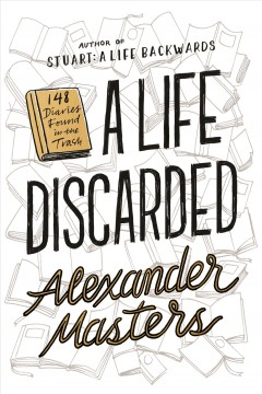 A life discarded : 148 diaries found in the trash / Alexander Masters.