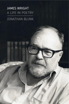 James Wright : a life in poetry / Jonathan Blunk.