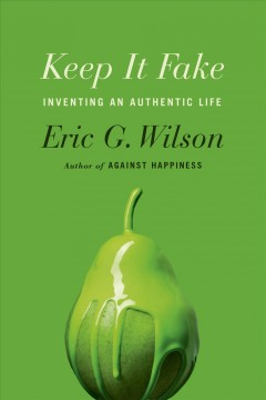 Keep it fake : inventing an authentic life / Eric G. Wilson.