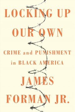 Locking up our own : crime and punishment in black America / James Forman, Jr.
