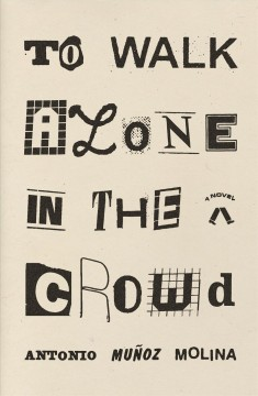 To walk alone in the crowd /  Antonio Muñoz Molina ; translated from the Spanish by Guillermo Bleichmar.