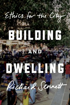 Building and dwelling : ethics for the city / Richard Sennett.
