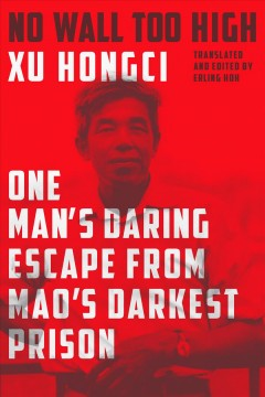 No wall too high : one man's daring escape from Mao's darkest prison / Xu Hongci ; translated from the Chinese and edited by Erling Hoh. - Xu Hongci ; translated from the Chinese and edited by Erling Hoh.