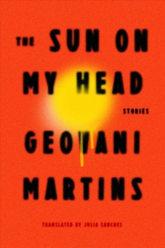 The sun on my head : stories / Geovani Martins ; translated from the Portuguese by Julia Sanches. - Geovani Martins ; translated from the Portuguese by Julia Sanches.