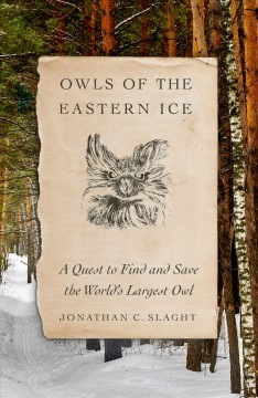 Owls of the eastern ice : a quest to find and save the world's largest owl / Jonathan C. Slaght. - Jonathan C. Slaght.