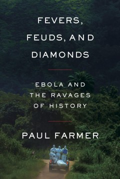 Fevers, feuds, and diamonds : Ebola and the ravages of history / Paul Farmer. - Paul Farmer.